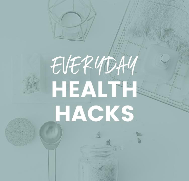 Everyday Health Hacks