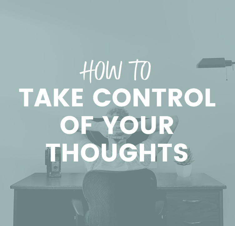 How to Take Control of Your Thoughts