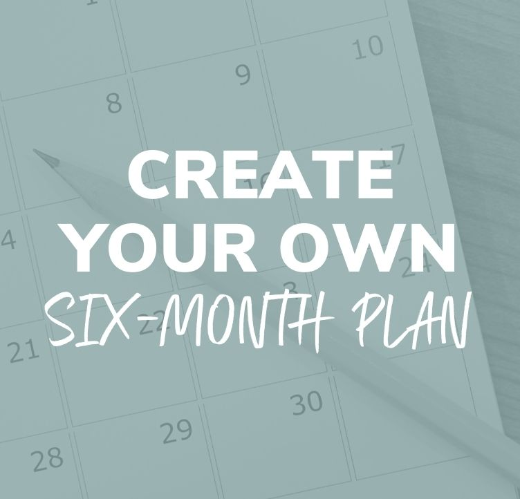 Create Your Own Six-Month Plan